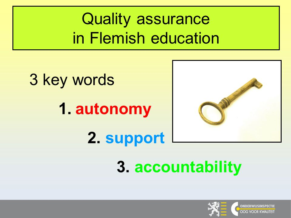 3 key words 1. autonomy 2. support 3. accountability Quality assurance in Flemish education
