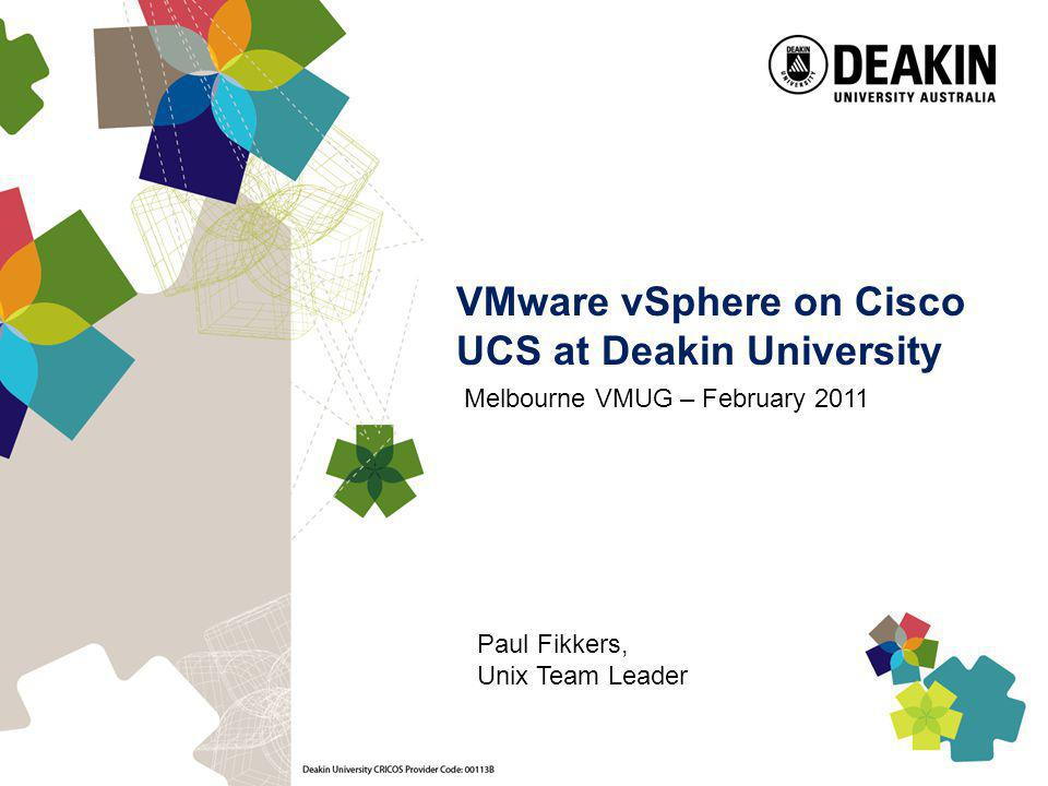 VMware vSphere on Cisco UCS at Deakin University Melbourne VMUG – February 2011 Paul Fikkers, Unix Team Leader