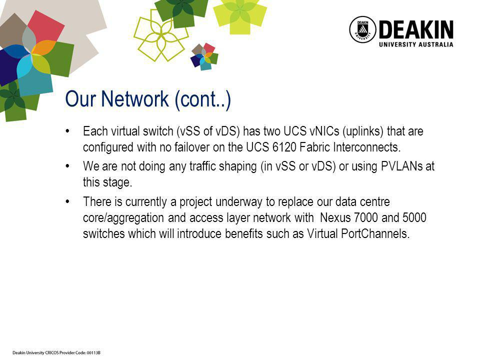 Our Network (cont..) Each virtual switch (vSS of vDS) has two UCS vNICs (uplinks) that are configured with no failover on the UCS 6120 Fabric Intercon