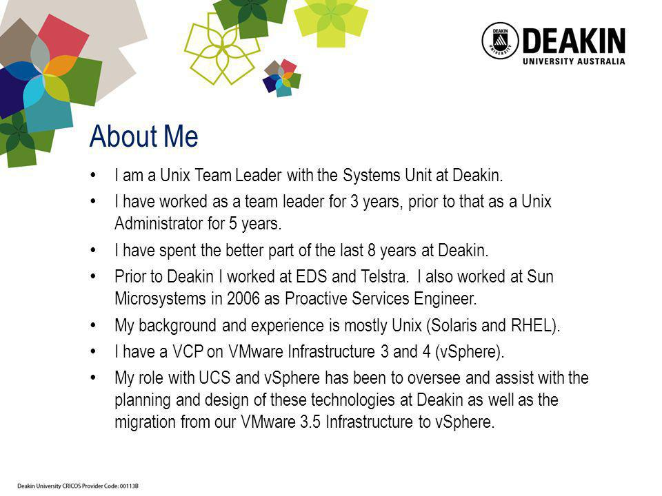 About Me I am a Unix Team Leader with the Systems Unit at Deakin. I have worked as a team leader for 3 years, prior to that as a Unix Administrator fo