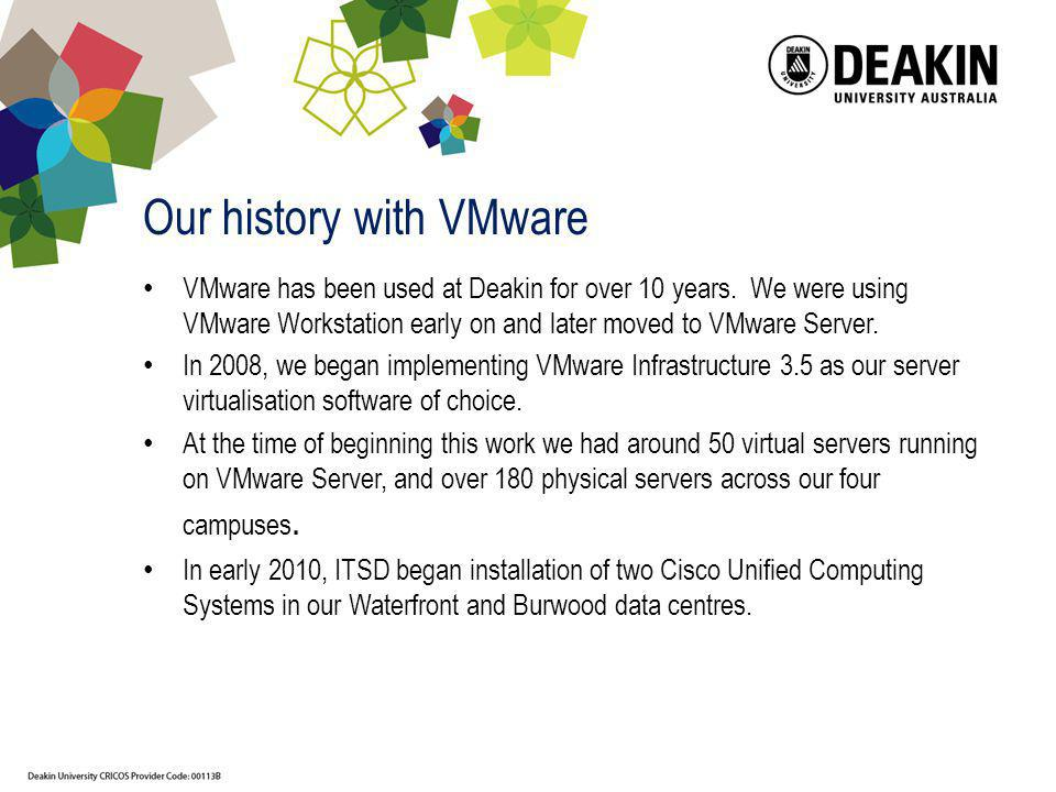Our history with VMware VMware has been used at Deakin for over 10 years. We were using VMware Workstation early on and later moved to VMware Server.
