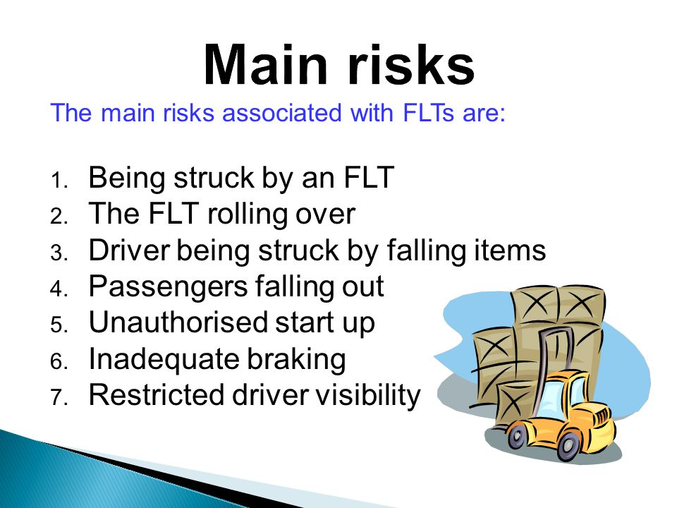 The main risks associated with FLTs are: 1. Being struck by an FLT 2.