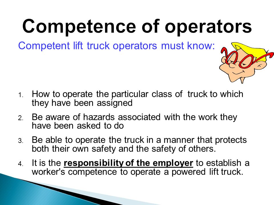Competent lift truck operators must know: 1.