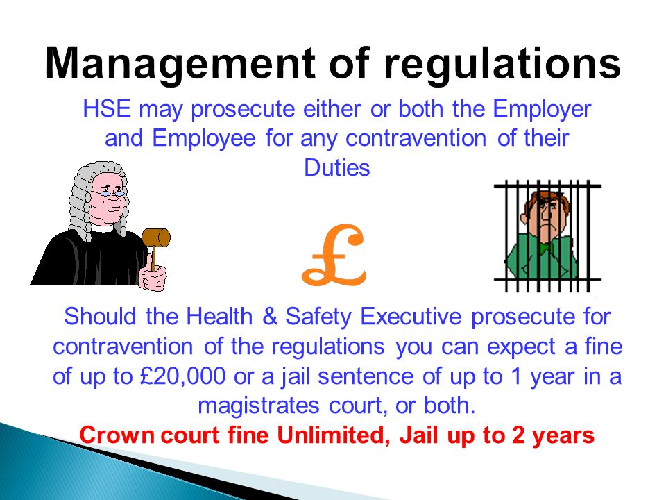 HSE may prosecute either or both the Employer and Employee for any contravention of their Duties Should the Health & Safety Executive prosecute for contravention of the regulations you can expect a fine of up to £20,000 or a jail sentence of up to 1 year in a magistrates court, or both.