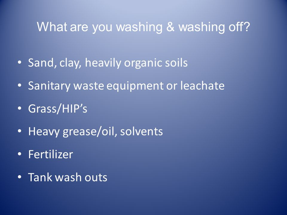 What are you washing & washing off? Sand, clay, heavily organic soils Sanitary waste equipment or leachate Grass/HIPs Heavy grease/oil, solvents Ferti