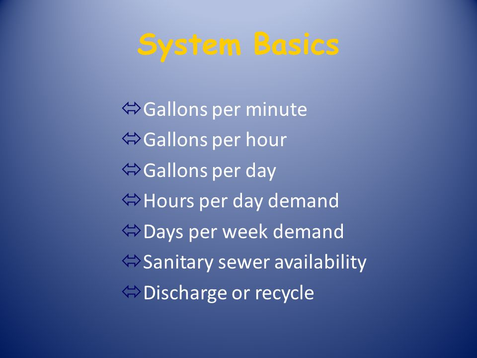 System Basics ó Gallons per minute ó Gallons per hour ó Gallons per day ó Hours per day demand ó Days per week demand ó Sanitary sewer availability ó