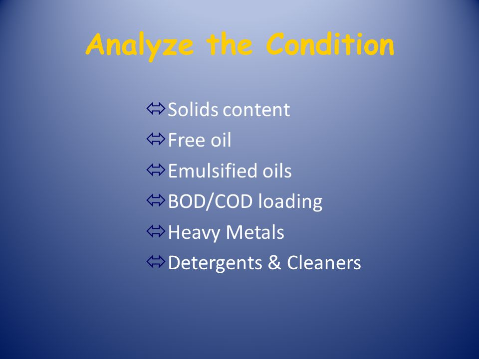 Analyze the Condition ó Solids content ó Free oil ó Emulsified oils ó BOD/COD loading ó Heavy Metals ó Detergents & Cleaners