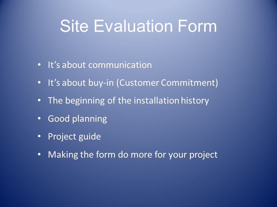 Site Evaluation Form Its about communication Its about buy-in (Customer Commitment) The beginning of the installation history Good planning Project gu