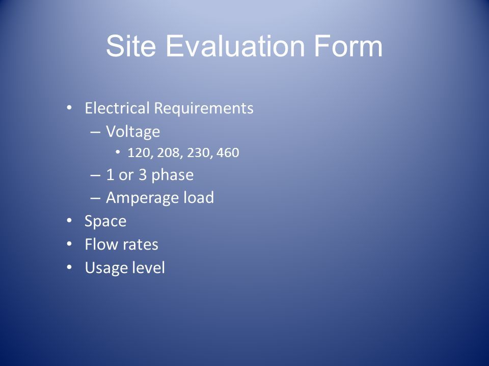 Site Evaluation Form Electrical Requirements – Voltage 120, 208, 230, 460 – 1 or 3 phase – Amperage load Space Flow rates Usage level