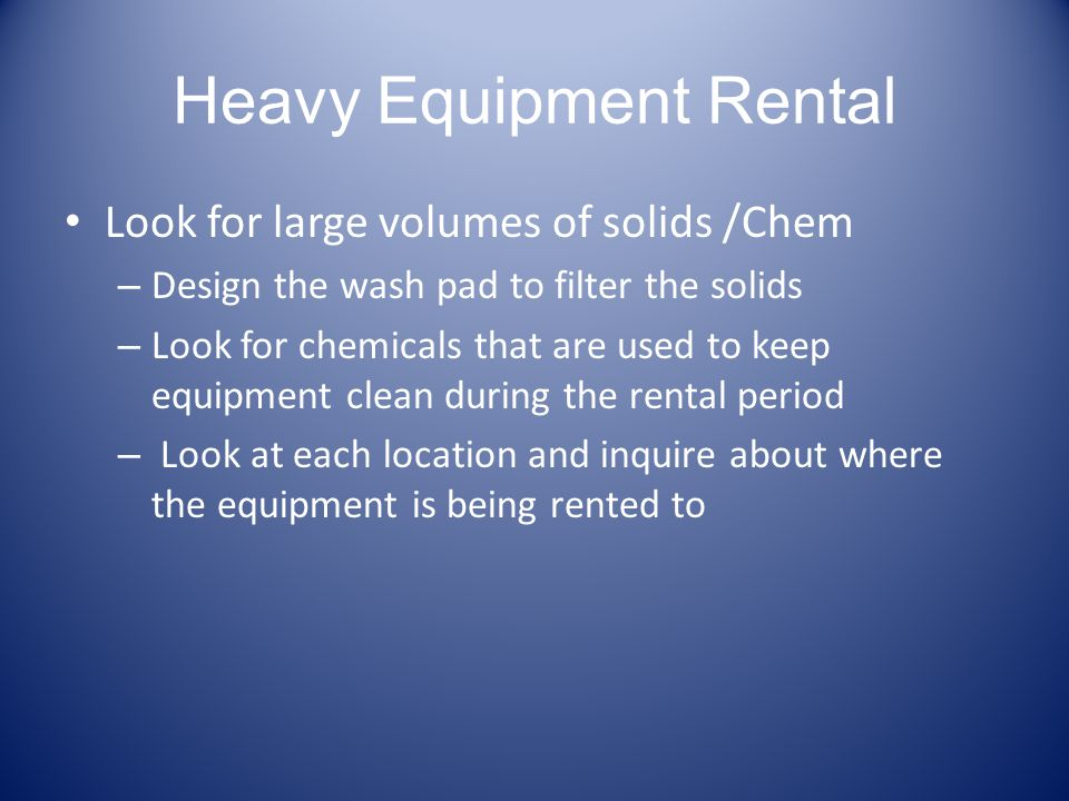 Heavy Equipment Rental Look for large volumes of solids /Chem – Design the wash pad to filter the solids – Look for chemicals that are used to keep eq