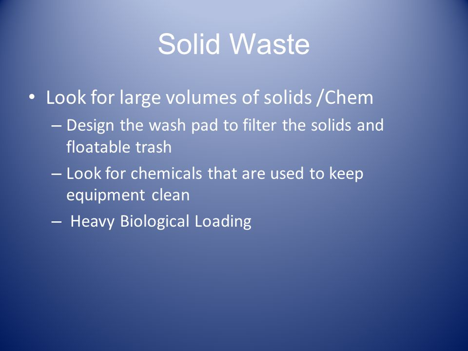 Solid Waste Look for large volumes of solids /Chem – Design the wash pad to filter the solids and floatable trash – Look for chemicals that are used t