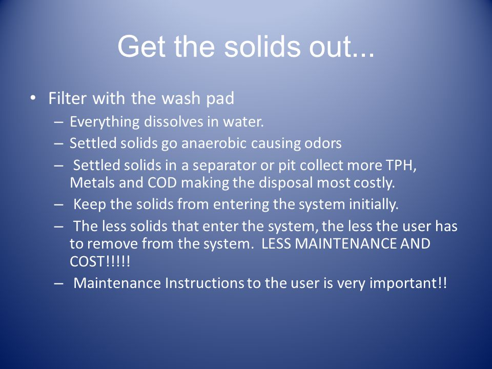 Get the solids out... Filter with the wash pad – Everything dissolves in water. – Settled solids go anaerobic causing odors – Settled solids in a sepa