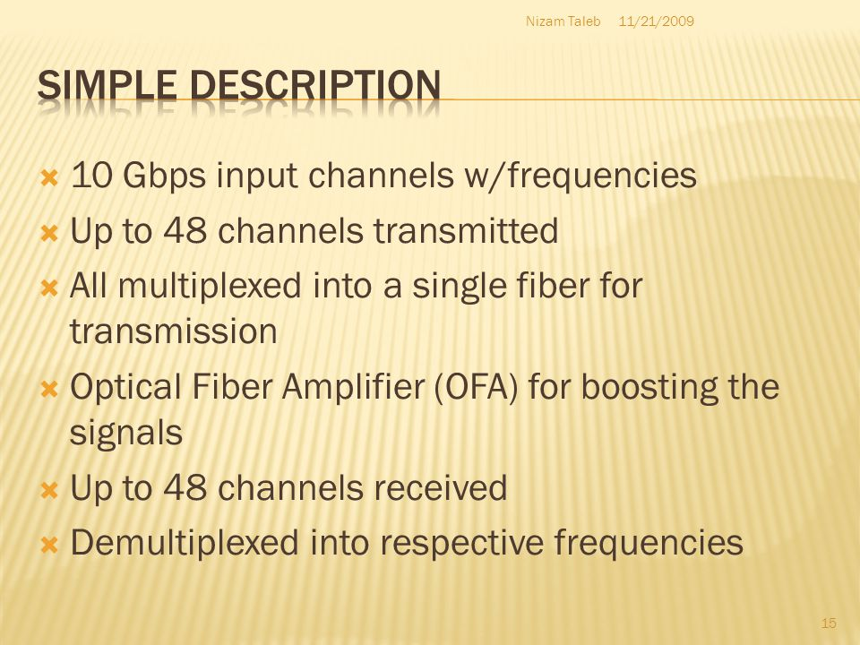 10 Gbps input channels w/frequencies Up to 48 channels transmitted All multiplexed into a single fiber for transmission Optical Fiber Amplifier (OFA) for boosting the signals Up to 48 channels received Demultiplexed into respective frequencies 11/21/2009Nizam Taleb 15