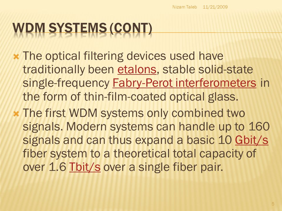 The optical filtering devices used have traditionally been etalons, stable solid-state single-frequency Fabry-Perot interferometers in the form of thin-film-coated optical glass.etalonsFabry-Perot interferometers The first WDM systems only combined two signals.