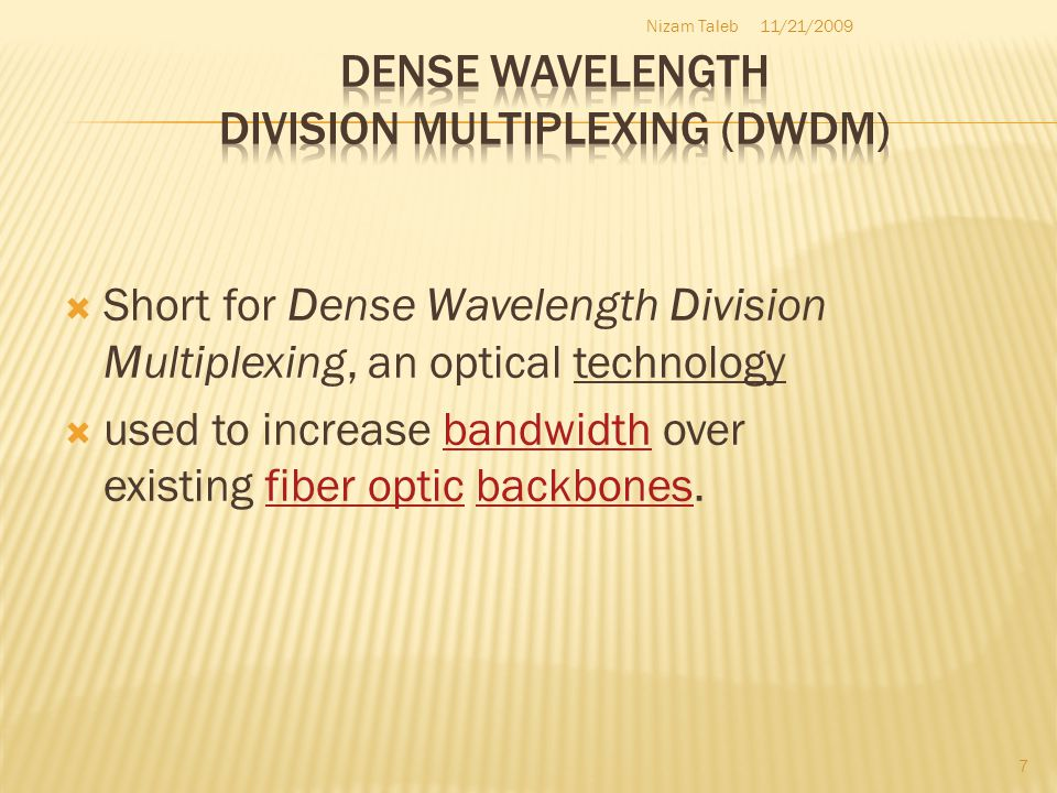 Short for Dense Wavelength Division Multiplexing, an optical technology used to increase bandwidth over existing fiber optic backbones.bandwidthfiber opticbackbones 11/21/2009Nizam Taleb 7