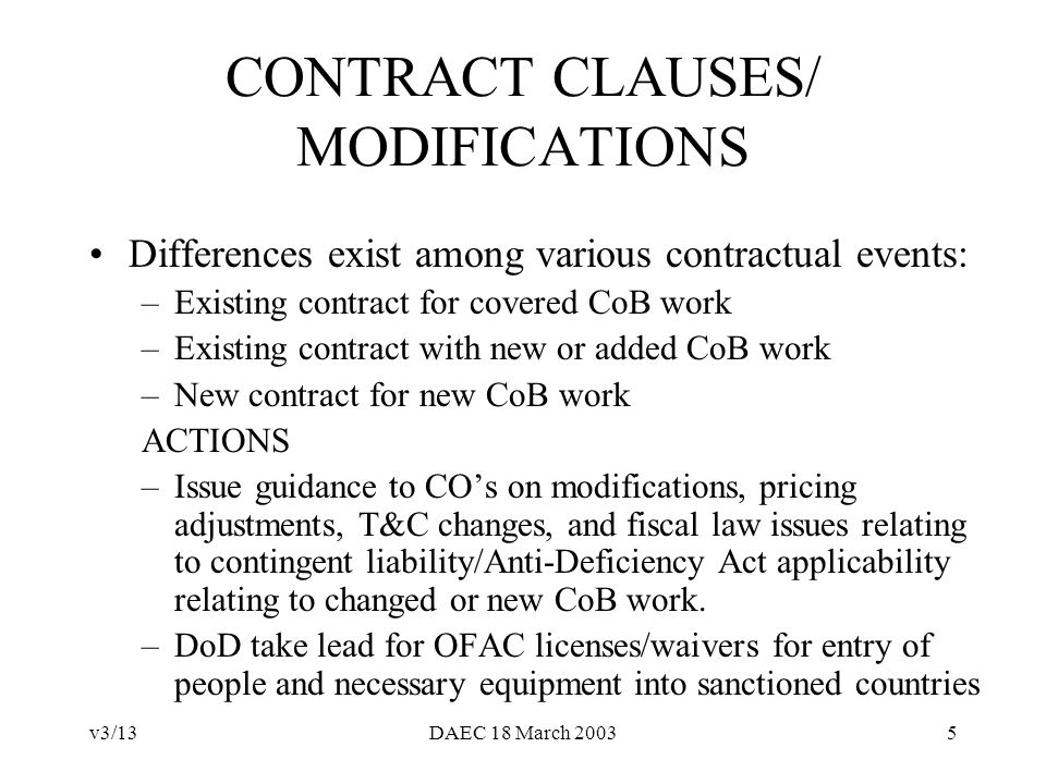 v3/13DAEC 18 March 20035 CONTRACT CLAUSES/ MODIFICATIONS Differences exist among various contractual events: –Existing contract for covered CoB work –Existing contract with new or added CoB work –New contract for new CoB work ACTIONS –Issue guidance to COs on modifications, pricing adjustments, T&C changes, and fiscal law issues relating to contingent liability/Anti-Deficiency Act applicability relating to changed or new CoB work.