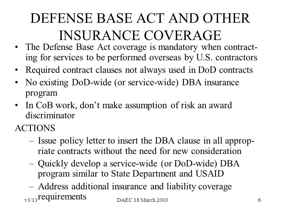 v3/13DAEC 18 March 20036 DEFENSE BASE ACT AND OTHER INSURANCE COVERAGE The Defense Base Act coverage is mandatory when contract- ing for services to be performed overseas by U.S.