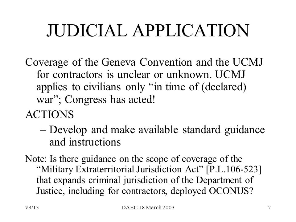 v3/13DAEC 18 March 20037 JUDICIAL APPLICATION Coverage of the Geneva Convention and the UCMJ for contractors is unclear or unknown.