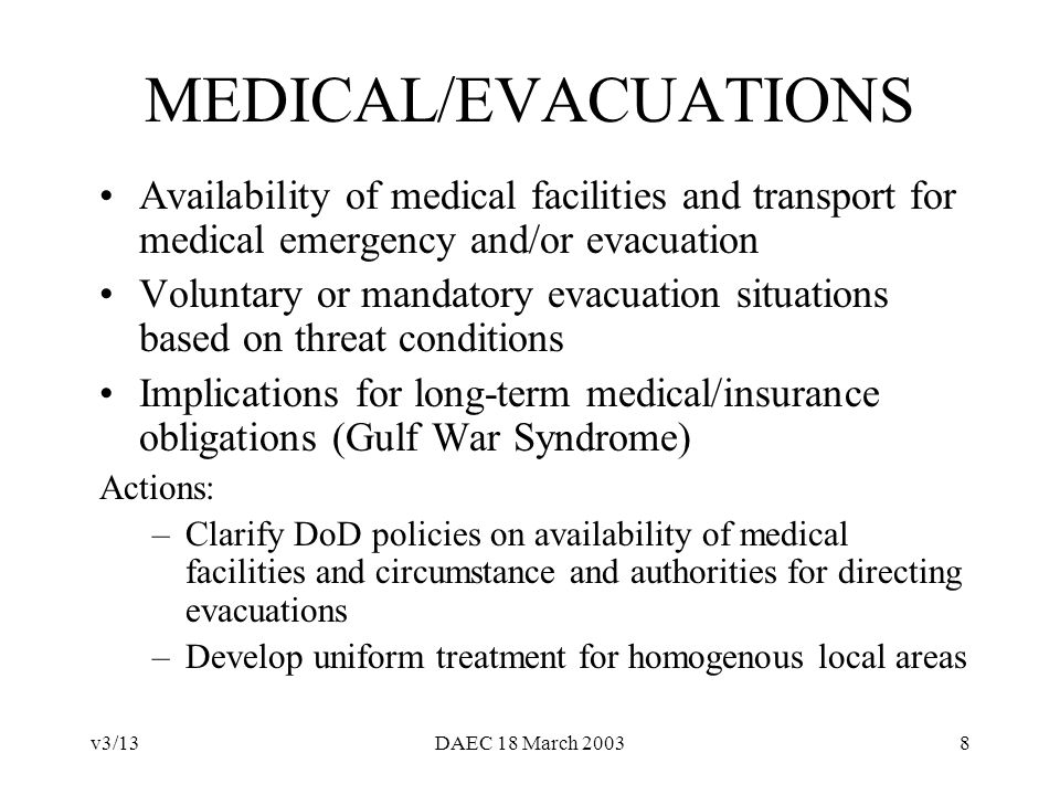 v3/13DAEC 18 March 20038 MEDICAL/EVACUATIONS Availability of medical facilities and transport for medical emergency and/or evacuation Voluntary or mandatory evacuation situations based on threat conditions Implications for long-term medical/insurance obligations (Gulf War Syndrome) Actions: –Clarify DoD policies on availability of medical facilities and circumstance and authorities for directing evacuations –Develop uniform treatment for homogenous local areas