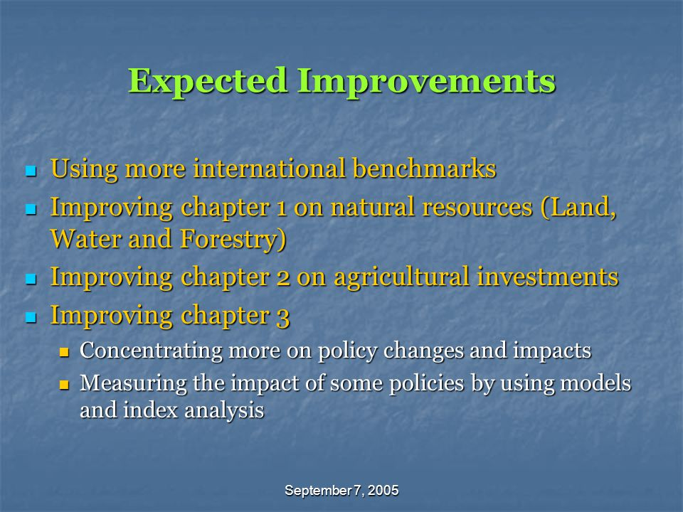 September 7, 2005 Expected Improvements Using more international benchmarks Using more international benchmarks Improving chapter 1 on natural resources (Land, Water and Forestry) Improving chapter 1 on natural resources (Land, Water and Forestry) Improving chapter 2 on agricultural investments Improving chapter 2 on agricultural investments Improving chapter 3 Improving chapter 3 Concentrating more on policy changes and impacts Concentrating more on policy changes and impacts Measuring the impact of some policies by using models and index analysis Measuring the impact of some policies by using models and index analysis