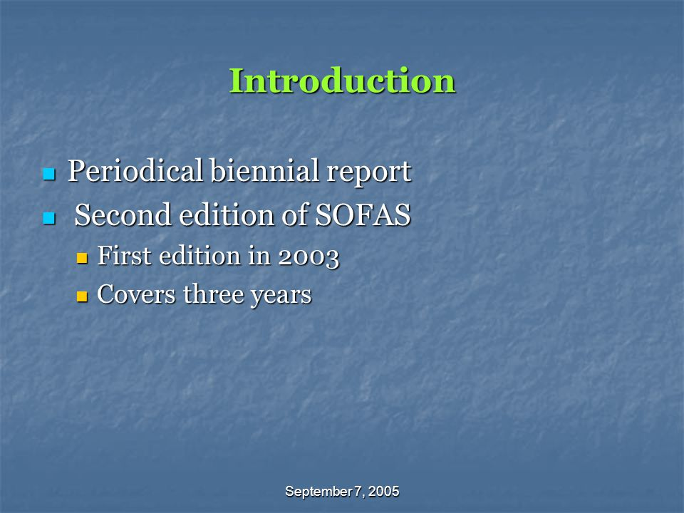 September 7, 2005 Introduction Periodical biennial report Periodical biennial report Second edition of SOFAS Second edition of SOFAS First edition in 2003 First edition in 2003 Covers three years Covers three years