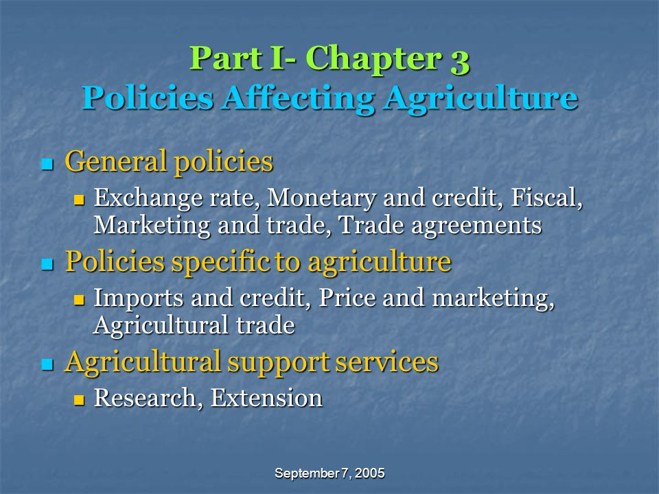 September 7, 2005 Part I- Chapter 3 Policies Affecting Agriculture General policies General policies Exchange rate, Monetary and credit, Fiscal, Marketing and trade, Trade agreements Exchange rate, Monetary and credit, Fiscal, Marketing and trade, Trade agreements Policies specific to agriculture Policies specific to agriculture Imports and credit, Price and marketing, Agricultural trade Imports and credit, Price and marketing, Agricultural trade Agricultural support services Agricultural support services Research, Extension Research, Extension