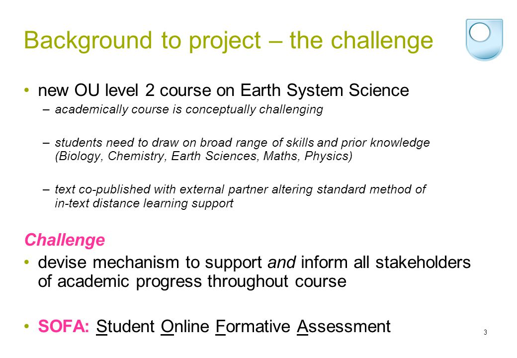 3 Background to project – the challenge new OU level 2 course on Earth System Science –academically course is conceptually challenging –students need to draw on broad range of skills and prior knowledge (Biology, Chemistry, Earth Sciences, Maths, Physics) –text co-published with external partner altering standard method of in-text distance learning support Challenge devise mechanism to support and inform all stakeholders of academic progress throughout course SOFA: Student Online Formative Assessment