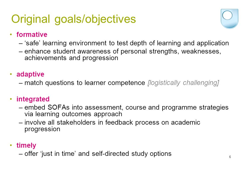 6 Original goals/objectives formative –safe learning environment to test depth of learning and application –enhance student awareness of personal strengths, weaknesses, achievements and progression adaptive –match questions to learner competence [logistically challenging] integrated –embed SOFAs into assessment, course and programme strategies via learning outcomes approach –involve all stakeholders in feedback process on academic progression timely –offer just in time and self-directed study options