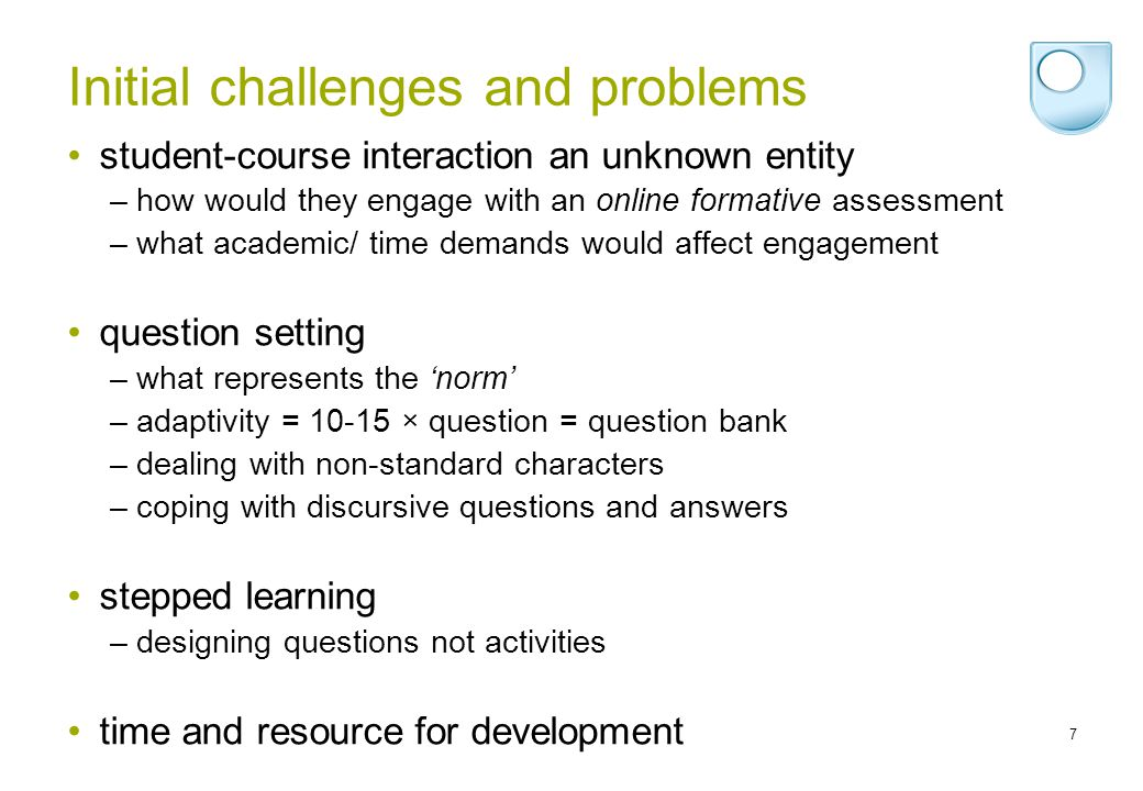 7 Initial challenges and problems student-course interaction an unknown entity –how would they engage with an online formative assessment –what academic/ time demands would affect engagement question setting –what represents the norm –adaptivity = 10-15 × question = question bank –dealing with non-standard characters –coping with discursive questions and answers stepped learning –designing questions not activities time and resource for development