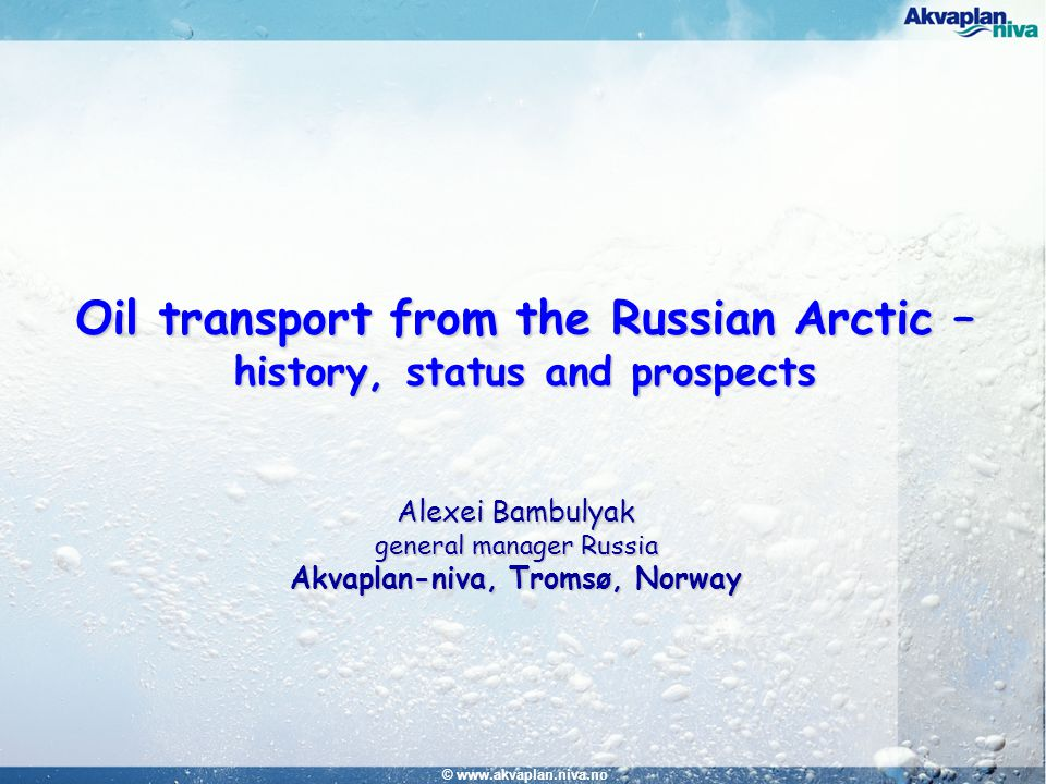 © www.akvaplan.niva.no Oil transport from the Russian Arctic – history, status and prospects Alexei Bambulyak general manager Russia Akvaplan-niva, Tromsø, Norway
