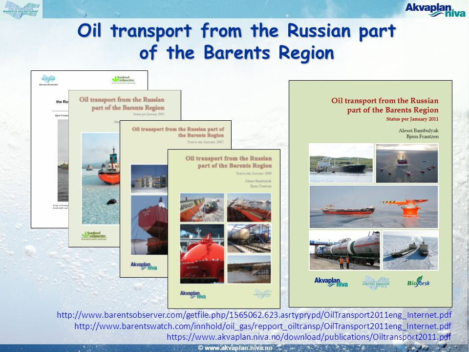 © www.akvaplan.niva.no Oil and Gas production Oil and gas reserves and production in Russia and Norway Oil and gas production in the Russian part of the Barents Region Oil and Gas transport Transport system in Russia Oil transportation routes in the Barents Region Environmental Safety Vessel traffic monitoring and emergency response system Accidental oil pollution Conclusions Oil transport from the Russian part of the Barents Region