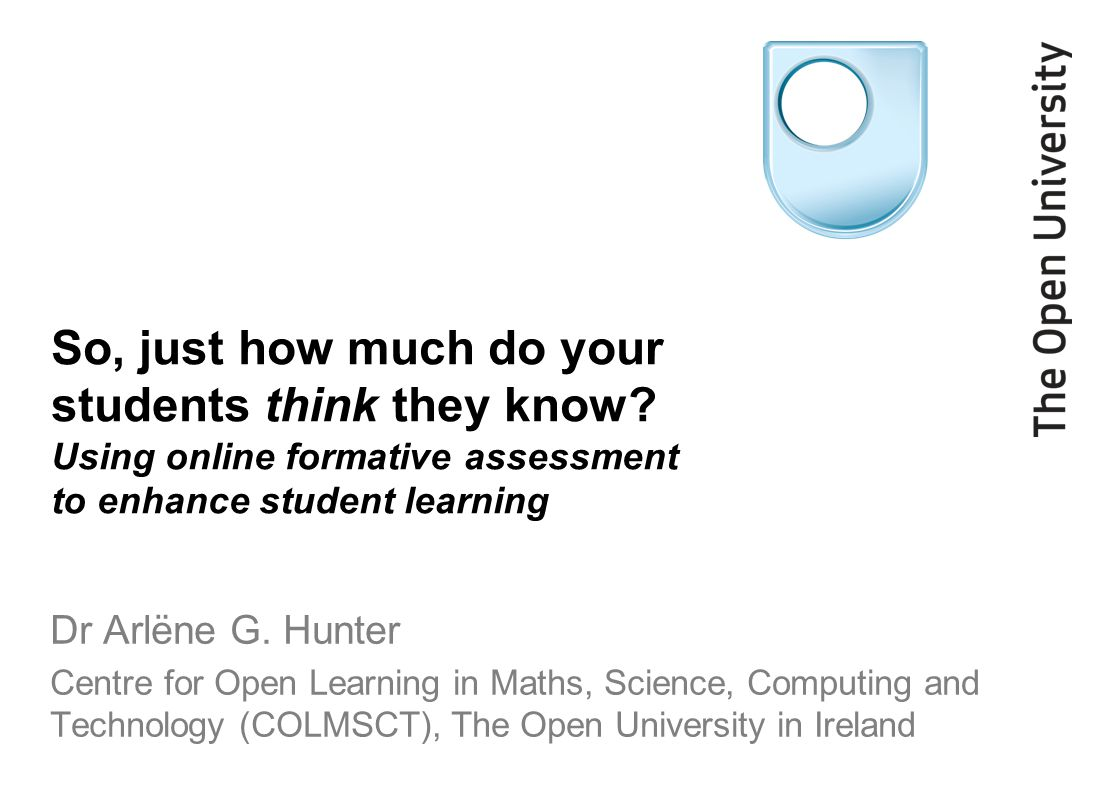 So, just how much do your students think they know? Using online formative assessment to enhance student learning Dr Arlëne G. Hunter Centre for Open