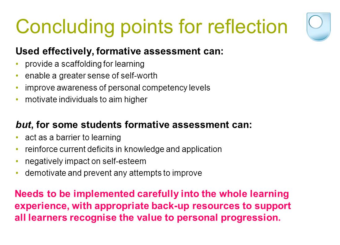 Concluding points for reflection Used effectively, formative assessment can: provide a scaffolding for learning enable a greater sense of self-worth improve awareness of personal competency levels motivate individuals to aim higher but, for some students formative assessment can: act as a barrier to learning reinforce current deficits in knowledge and application negatively impact on self-esteem demotivate and prevent any attempts to improve Needs to be implemented carefully into the whole learning experience, with appropriate back-up resources to support all learners recognise the value to personal progression.