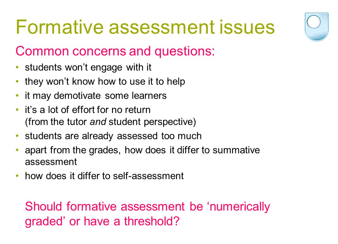 Formative assessment issues Common concerns and questions: students wont engage with it they wont know how to use it to help it may demotivate some learners its a lot of effort for no return (from the tutor and student perspective) students are already assessed too much apart from the grades, how does it differ to summative assessment how does it differ to self-assessment Should formative assessment be numerically graded or have a threshold