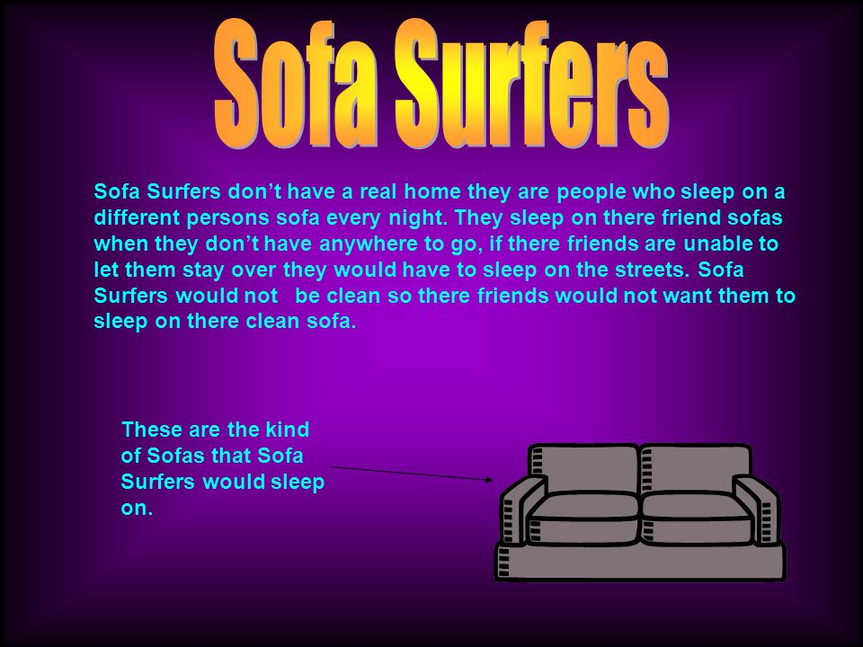 Sofa Surfers dont have a real home they are people who sleep on a different persons sofa every night.