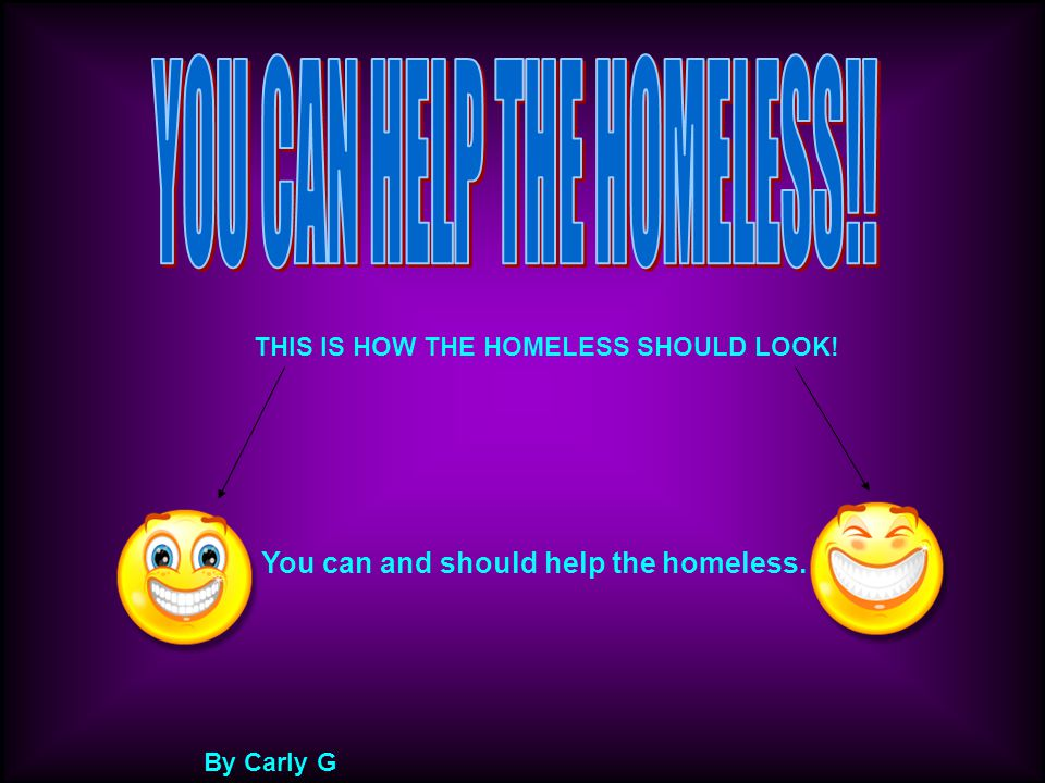 THIS IS HOW THE HOMELESS SHOULD LOOK! By Carly G You can and should help the homeless.