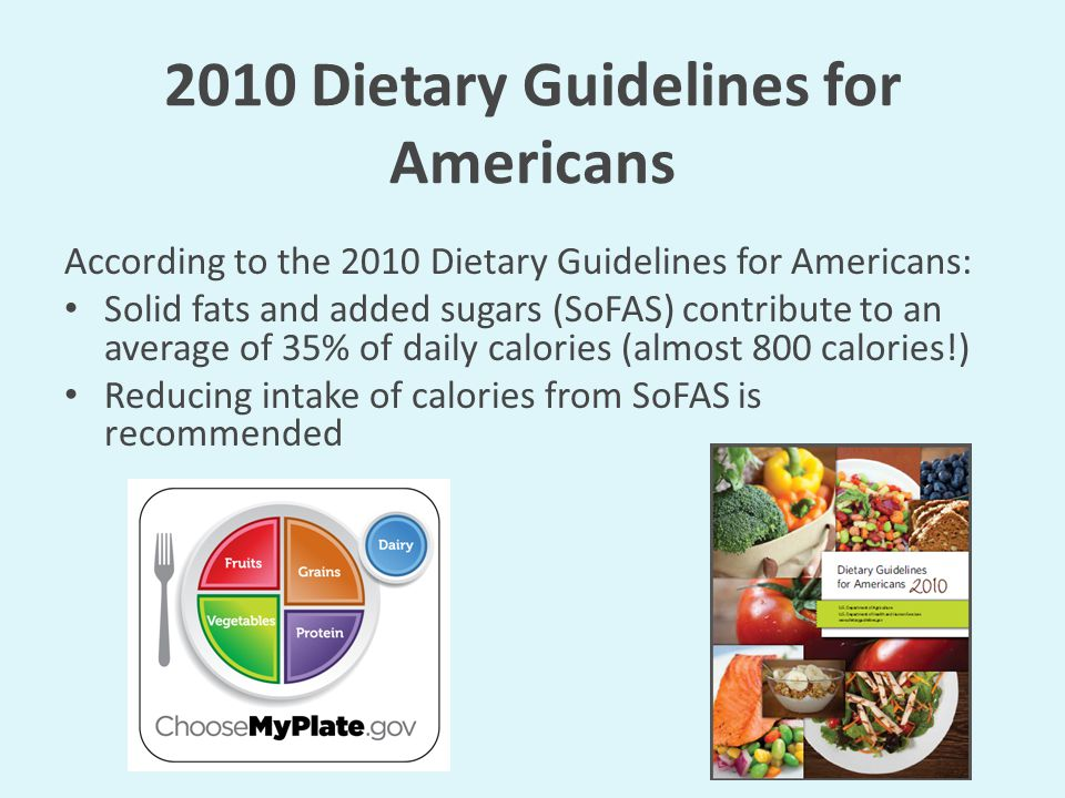 2010 Dietary Guidelines for Americans According to the 2010 Dietary Guidelines for Americans: Solid fats and added sugars (SoFAS) contribute to an average of 35% of daily calories (almost 800 calories!) Reducing intake of calories from SoFAS is recommended