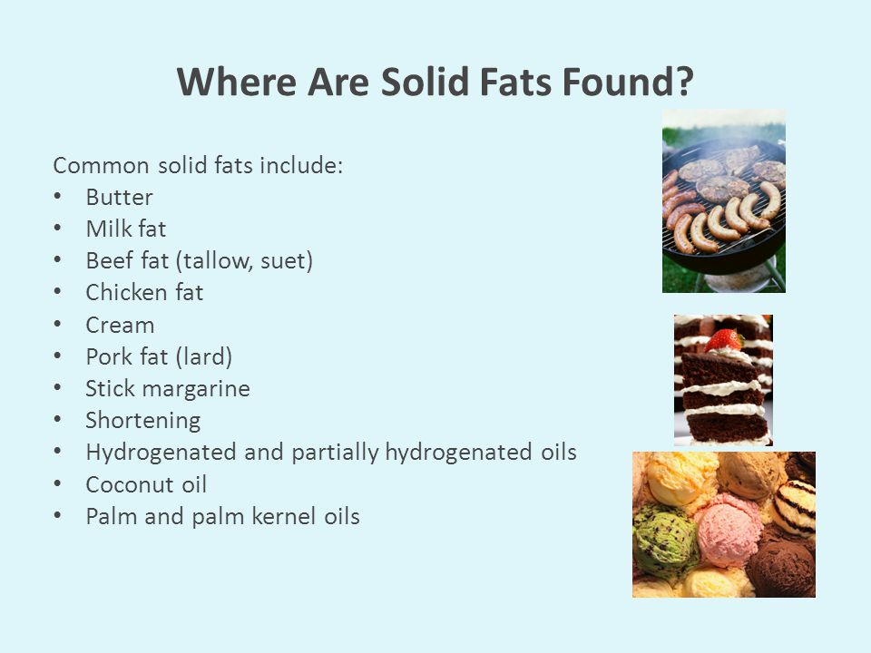 Where Are Solid Fats Found? Common solid fats include: Butter Milk fat Beef fat (tallow, suet) Chicken fat Cream Pork fat (lard) Stick margarine Short