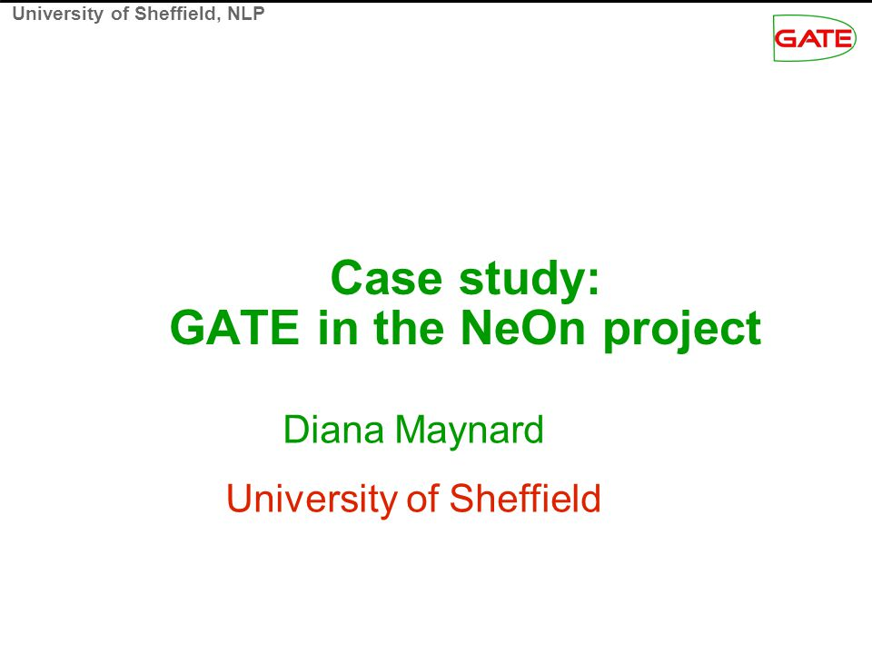 University of Sheffield, NLP Aims of this talk Demonstrates using GATE for automating SW- specific tasks such as semantic annotation and ontology learning from texts SARDINE: pattern-based relation extraction in the fisheries domain Adding new concepts and instances to the ontology Finding relations between existing concepts in the ontology SPRAT: generic version of SARDINE