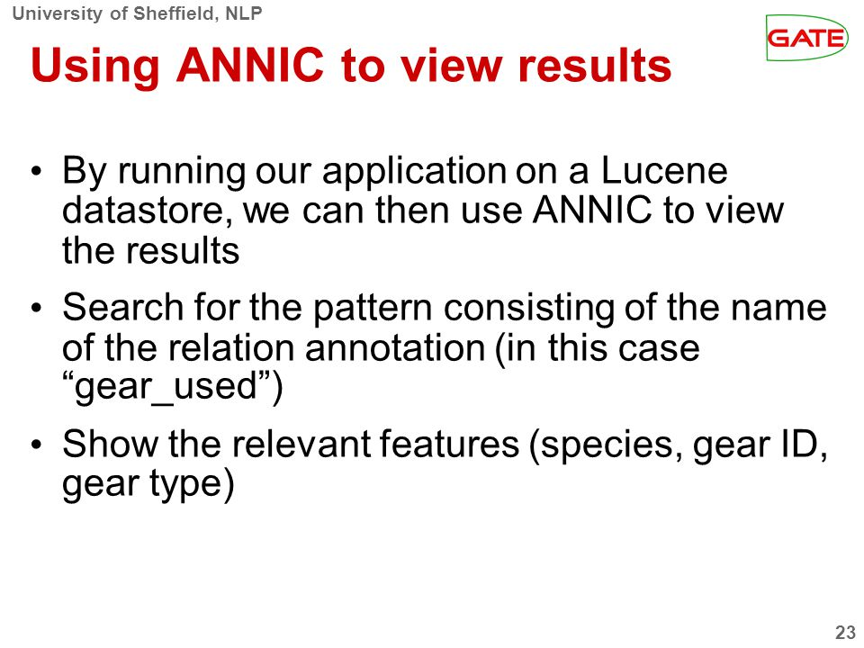 University of Sheffield, NLP 23 Using ANNIC to view results By running our application on a Lucene datastore, we can then use ANNIC to view the results Search for the pattern consisting of the name of the relation annotation (in this case gear_used) Show the relevant features (species, gear ID, gear type)