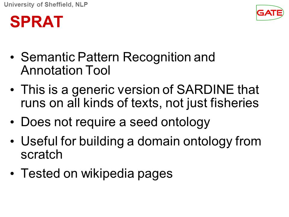 University of Sheffield, NLP SPRAT Semantic Pattern Recognition and Annotation Tool This is a generic version of SARDINE that runs on all kinds of texts, not just fisheries Does not require a seed ontology Useful for building a domain ontology from scratch Tested on wikipedia pages
