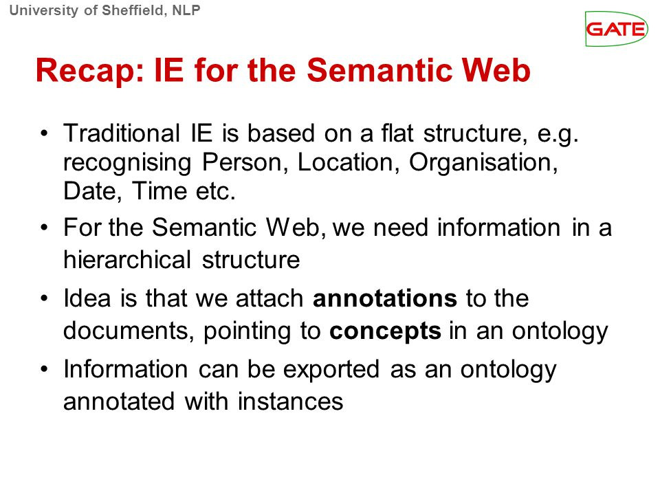 University of Sheffield, NLP Recap: IE for the Semantic Web Traditional IE is based on a flat structure, e.g.