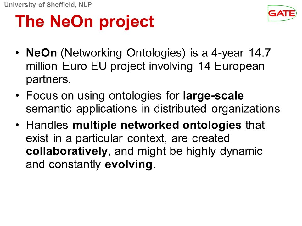 University of Sheffield, NLP The NeOn project NeOn (Networking Ontologies) is a 4-year 14.7 million Euro EU project involving 14 European partners.