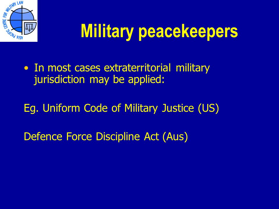 Military peacekeepers In most cases extraterritorial military jurisdiction may be applied: Eg.