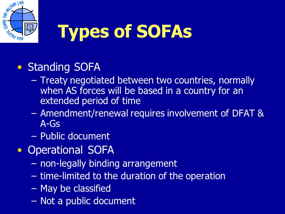 Types of SOFAs Standing SOFA –Treaty negotiated between two countries, normally when AS forces will be based in a country for an extended period of time –Amendment/renewal requires involvement of DFAT & A-Gs –Public document Operational SOFA –non-legally binding arrangement –time-limited to the duration of the operation –May be classified –Not a public document