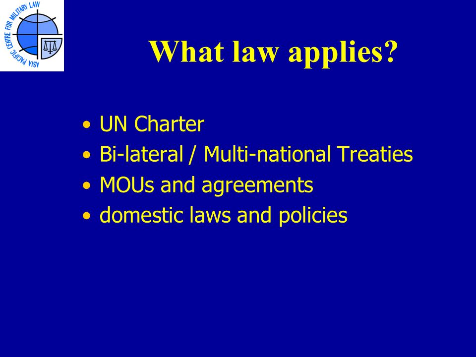 UN Charter Bi-lateral / Multi-national Treaties MOUs and agreements domestic laws and policies What law applies?