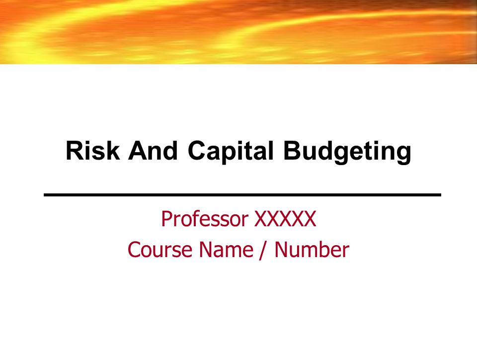 Risk And Capital Budgeting Professor XXXXX Course Name / Number