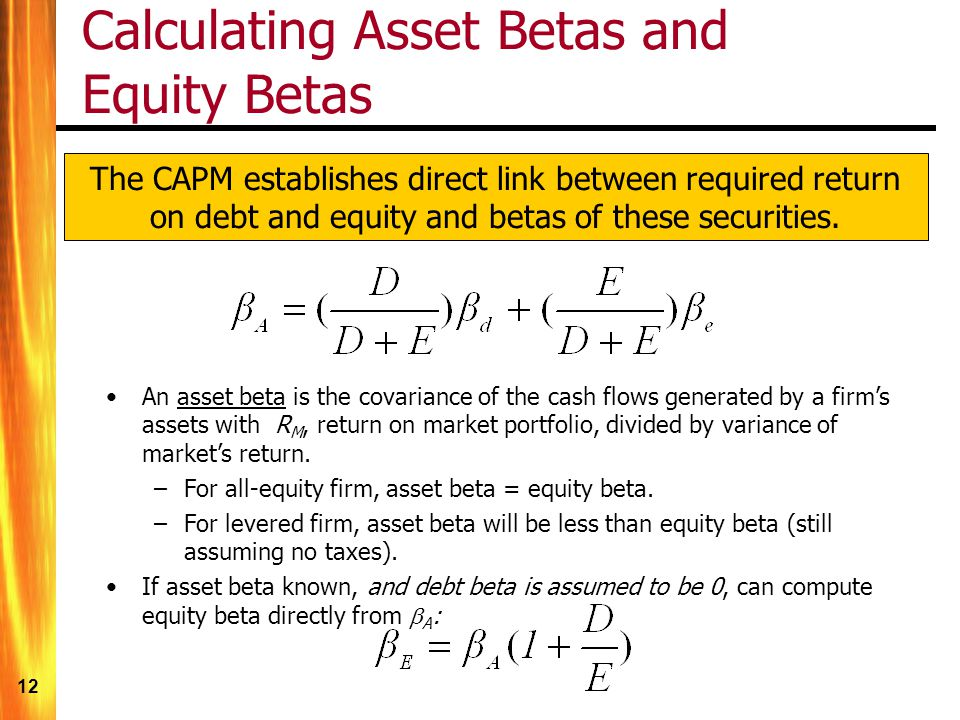 12 Calculating Asset Betas and Equity Betas An asset beta is the covariance of the cash flows generated by a firms assets with R M, return on market portfolio, divided by variance of markets return.