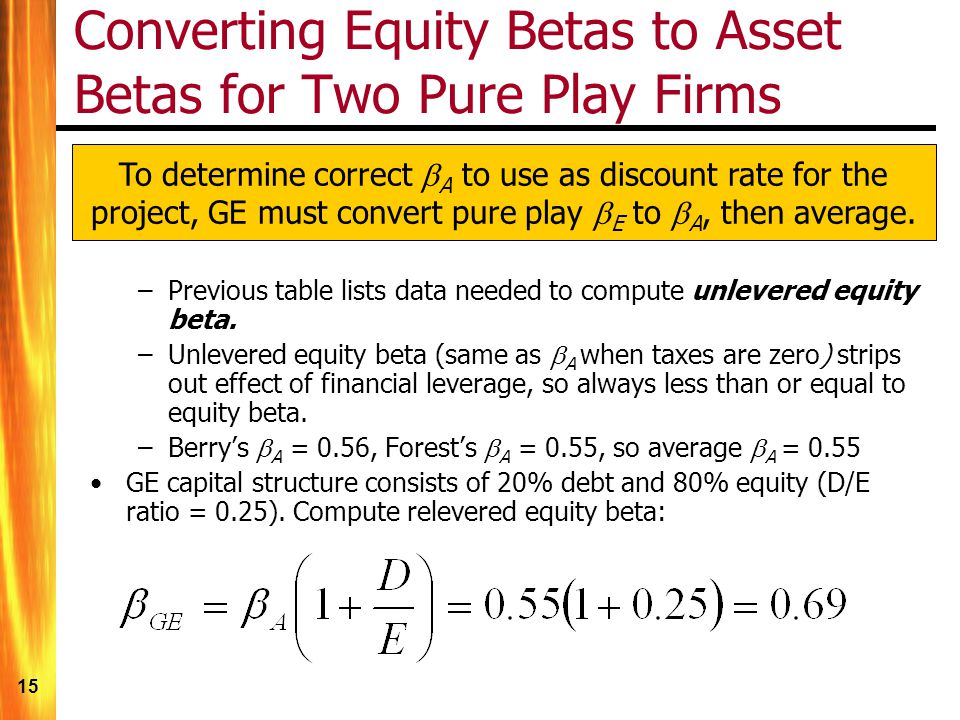 15 Converting Equity Betas to Asset Betas for Two Pure Play Firms To determine correct A to use as discount rate for the project, GE must convert pure play E to A, then average.