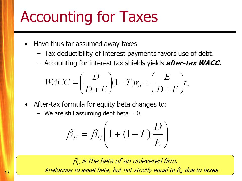 17 Accounting for Taxes Have thus far assumed away taxes –Tax deductibility of interest payments favors use of debt.
